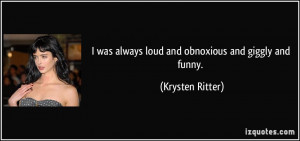 was always loud and obnoxious and giggly and funny. - Krysten Ritter