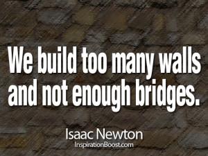 We build too many walls and not enough bridges. Isaac Newton