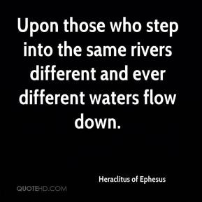 Upon those who step into the same rivers different and ever different ...