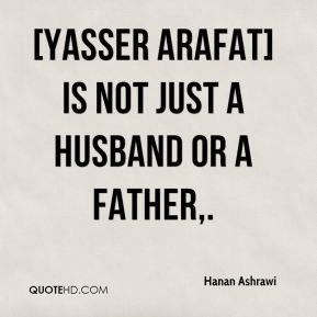Yasser Arafat] is not just a husband or a father,. - Hanan Ashrawi