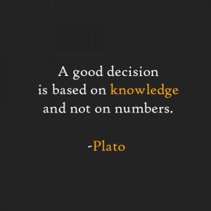 good decision is based on knowledge and not on numbers. -Plato