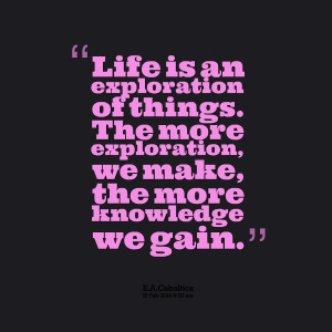 ... of things the more exploration, we make, the more knowledge we gain
