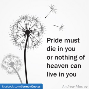 Pride must die in you or nothing of heaven can live in you. — Andrew ...
