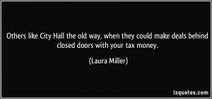 ... make deals behind closed doors with your tax money. - Laura Miller