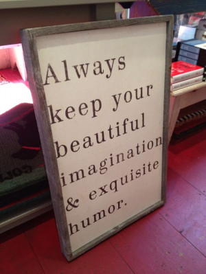... your beautiful imagination & exquisite humor.