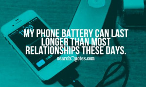 My phone battery can last longer than most relationships these days.