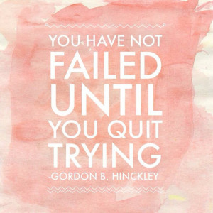 "You have not failed until you quit trying."" ― Gordon B. Hinckley # ..."
