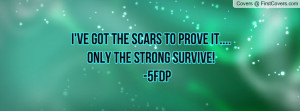 ve got the scars to prove it....only the strong survive! -5fdp ...