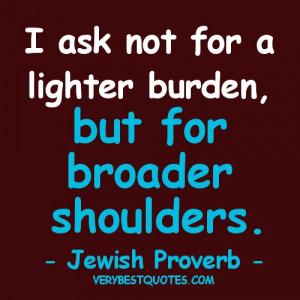 ... not for a lighter burden, but for broader shoulders. -- Jewish Proverb