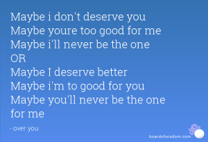 Maybe i don't deserve you Maybe youre too good for me Maybe i'll never ...