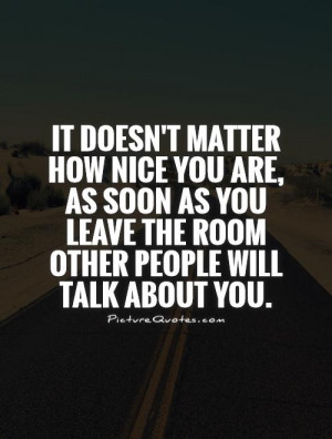 how nice you are, as soon as you leave the room other people will talk ...