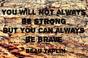 ... will not always be strong but you can always be brave.