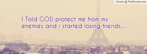 ... Told GOD protect me from my enemies and i started losing friends