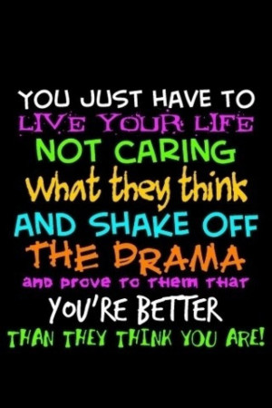You just have to live your life not caring what they think and shake ...