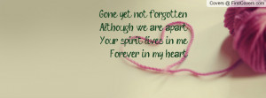 Gone yet not forgottenAlthough we are apartYour spirit lives in ...
