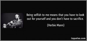 Being selfish to me means that you have to look out for yourself and ...