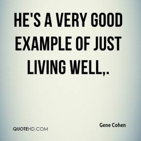 He's a very good example of just living well. - Gene Cohen