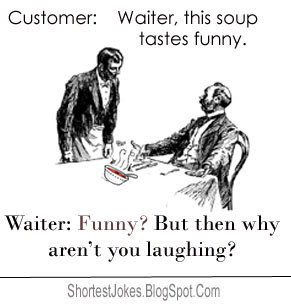 Customer: This soup tastes funny. Waiter: Funny? But then why aren't ...