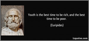 Youth is the best time to be rich, and the best time to be poor ...