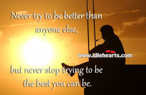 Never Try To Be Better Than Anyone Else, Best, Better, Never, Stop ...