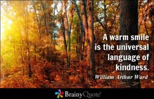 ... smile is the universal language of kindness. - William Arthur Ward