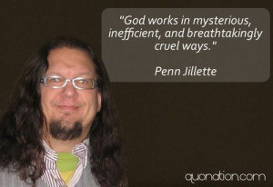 Penn Gillette.. out spoken ,genius,atheist,father of 2 ,husband, hell ...