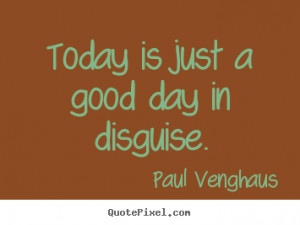 Today is just a good day in disguise. Paul Venghaus great motivational ...