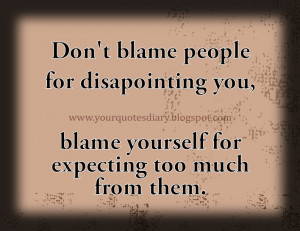 Don't blame people for disappointing you, blame yourself for expecting ...