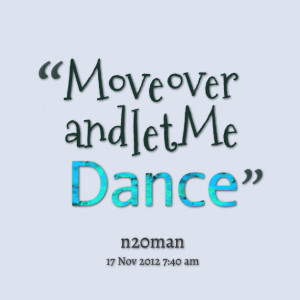 Quotes Picture: move over and let me dance