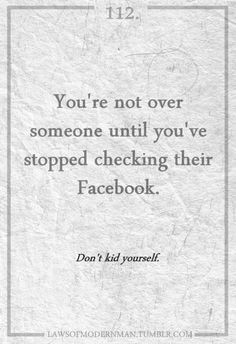 You're not over someone until you stop FB stalking them More