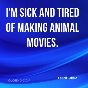 Sick And Tired Of Making Animal Movies - Animal Quote