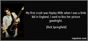 My first crush was Hayley Mills when I was a little kid in England. I ...