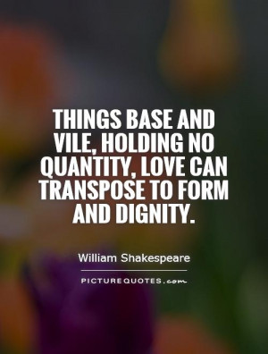 Things base and vile, holding no quantity, love can transpose to form ...