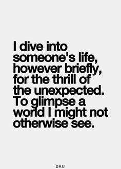 Love this quote ... I dive into someone's life, however briefly, for ...