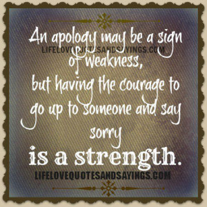 An apology may be a sign of weakness, but having the courage to go up ...