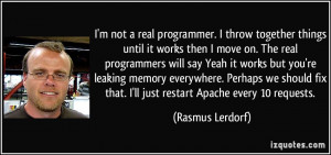 real programmer. I throw together things until it works then I move ...