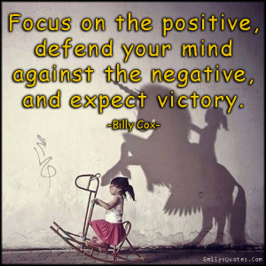 Focus on the positive, defend your mind against the negative, and ...