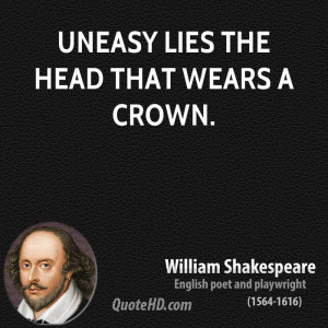 Uneasy lies the head that wears a crown.