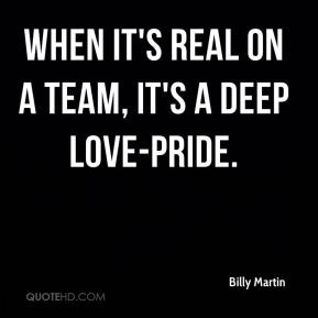 Billy Martin - When it's real on a team, it's a deep love-pride.