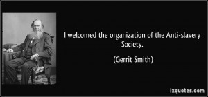 ... welcomed the organization of the Anti-slavery Society. - Gerrit Smith