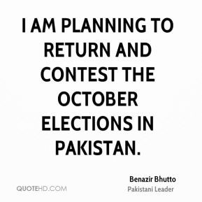 Benazir Bhutto - I am planning to return and contest the October ...