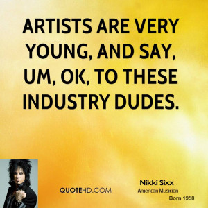 Artists are very young, and say, Um, ok, to these industry dudes.