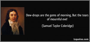 Dew-drops are the gems of morning, But the tears of mournful eve ...