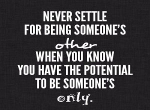 Never settle for being someone's other when you know you have the ...