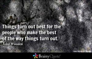 ... the people who make the best of the way things turn out. - John Wooden