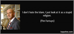 ... hate the Islam, I just look at it as a stupid religion. - Pim Fortuyn
