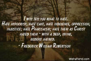 hate-I will tell you what to hate. Hate hypocrisy, hate cant, hate ...