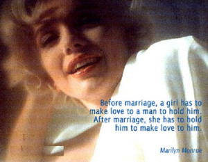 ... marriage, she has to hold him to make love to him. - Marilyn Monroe