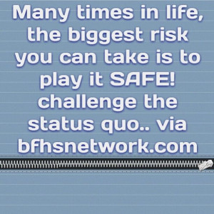... is to play it SAFE! challenge the status quo.. via bfhsnetwork.com