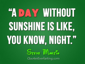 day without without sunshine is like, you know, night.